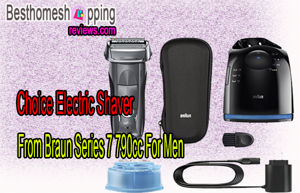 Choice Electric Shaver From Braun Series 7 790cc For Men